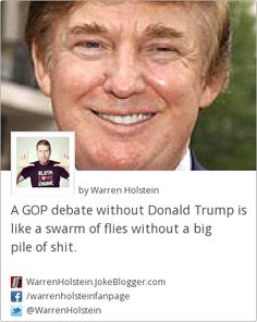 A GOP debate without Donald Trump is like a swarm of flies without a big pile of shit. -  by Warren Holstein
