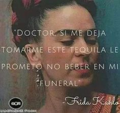 """ Doctor, if you let me have this tequila I promise not to drink at my funeral."" Frida Kahlo"