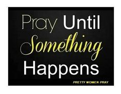 Pray until something Happens