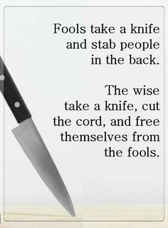 Quotes Fools use everything they can to harm others, while the wise take everything they can to free themselves from the fools.