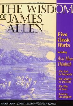 The Wisdom of James Allen : Including As a Man Thinketh, The Path to Prosperity, The Mastery of Destiny, The Way of Peace, and Entering the Kingdom (Radiant Life) by James Allen