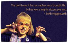 The devil knows if he can capture your thought life he has won a mighty victory over you. - Smith Wigglesworth