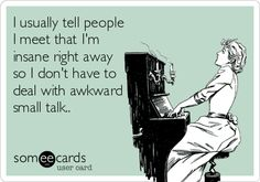 I usually tell people that I meet that I'm insane right away so I don't have to deal with awkward small talk. #ecard