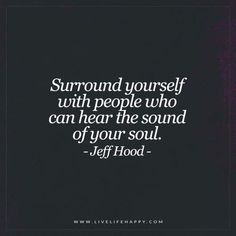 Deep Life Quotes: Surround yourself with people who can hear the sound of your soul. - Jeff Hood