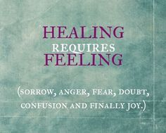Healing requires feeling.