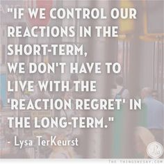 If we control our reactions in the short-term we don't have to live with the reaction regret in the long-term