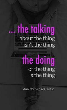 """""""the talking about the thing isn't the thing, the doing of the thing is the thing."""" Amy Poehler, Yes Please via naomiliddell.com"""