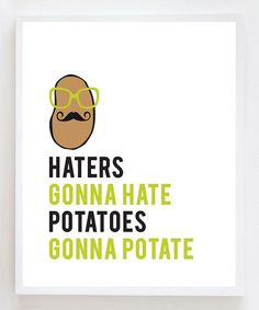Take a look at this 'Haters Gonna Hate, Potatoes Gonna Potate' Print by Owl You Need Is Love on #zulily today!