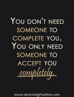 You don't need someone else to complete you; you only need someone to accept you completely