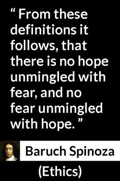Baruch Spinoza - Ethics - From these definitions it follows, that there is no hope unmingled with fear, and no fear unmingled with hope.