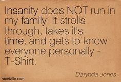 Insanity does NOT run in my family. It strolls through, takes it's time, and gets to know everyone personally - T-Shirt. - Fourth Grave Beneath My Feet: Charley Davidson, Book 4 by Darynda Jones