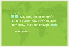 Why you? Because there's no one better. Why now? Because tomorrow isn't soon enough -Donna Brazile-