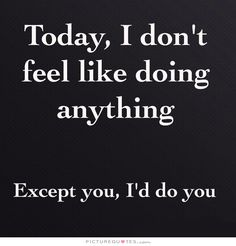 Today, I don't feel like doing anything. Except you, I'd do you. Picture Quotes.