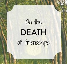On the death of friendships I've experienced most types of friendship breakups there are as I'm sure many of us at my age have. I've had the jagged abrupt loss of friendship after a row or misunderstanding - the burst of terse words and the bereaved feeling that follows it. I've had real bereavements - dear friends who've died suddenly leaving important words unsaid between us. I've had friendships that have become extinct because of geographical distance between us or lack of time together…