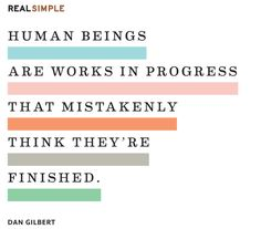 """Human beings are works in progress that mistakenly think they're finished."" —Dan Gilbert #quotes"