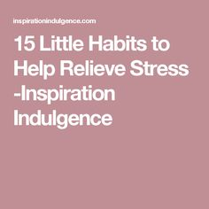 15 Little Habits to Help Relieve Stress -Inspiration Indulgence