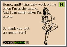 Honey,+guilt+trips+only+work+on+me+ when+I'm+in+the+wrong. And+I+can+admit+when+I'm+ wrong.+ So+thank+you,+but try+again+later!