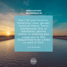 Don't let your location, hometown, race, gender, financial status, family background, lack of education, marital status, or anything else cause you to feel disqualified to be called or used of God. —Eva Burkholder #favoredblessedpierced #MaryofNazareth