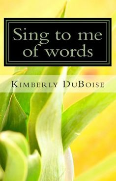 Sing to me of words by Mrs Kimberly Lynn DuBoise, http://www.amazon.com/dp/B00HJE3WNW/ref=cm_sw_r_pi_dp_IDEotb1WR3R5H