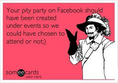 Your pity party of Facebook should have been created under events so we could have chosen to attend or not!
