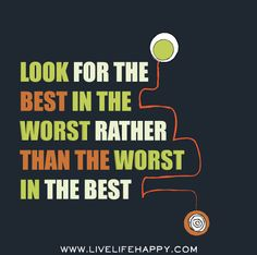 """""""Look for the best in the worst rather than the worst in the best."""""""