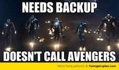 BAHAHHAHHA OMG THIS IS ACTUALLY REALLY FUNNY XD   We need backup... JARVIS, do not call the Avengers. CALL MY SUITS OF ARMOUR XD   Then again, Thor is in Asgard, Cap is god knows where, Hawkeye and Black Widow must have been on a super spy mission. Soooo even if he did cal them, they would be busy xD