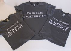 Sibling Shirts: Oldest, Rule Maker, Middle  Reason For Rules, Youngest  Rules…