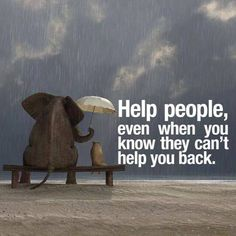 Help people. Even when you know they can't help you back.