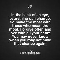 In the blink of an eye, everything can change. So make the most with those who mean the most. Forgive often and love with all your heart. You may never know when you may not have that chance again. — Unknown Author