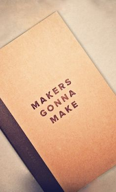 Makers Gonna Make Notebook // true story!