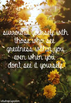 Surround yourself with those who see greatness within you even when you don't see it yourself.// thankful for the people that see the potential in me Quotable Quotes, Wisdom Quotes, Words Quotes, Quotes To Live By, Motivational Quotes, Inspirational Quotes, Soul Quotes, The Words, Cool Words
