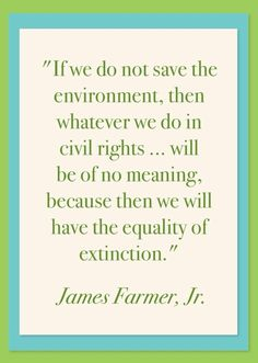 civil rights activist James Farmer, Jr. #quotation (you can listen to him say these words about the environment in this video clip: http://youtu.be/bc40_9tVUao)