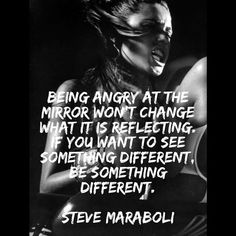 Being angry at the mirror won't change what it is reflecting. If you want to SEE something different, BE something different ~ Steve Maraboli  #quotes #fitness #inspiration #motivation