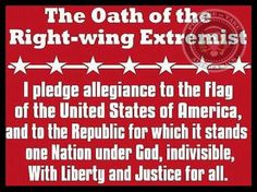 The Oath of the Right-wing Extremist: I pledge allegiance to the flag of the United States of America, and to the Republic for which it stands. One Nation under God, indivisible, with Liberty and Justice for all. ~ Prepare to Take America Back ~ RADICAL Rational Americans Defending Individual Choice And Liberty