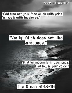"The Quran 31:18-19 (Surah Luqman) ""And turn not your face away with pride; Nor walk with insolence. Verily! Allah does not like arrogance. And be..."