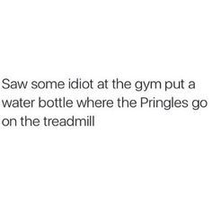 saw some idiot at the gym put a water bottle where the pringles go on the treadmill