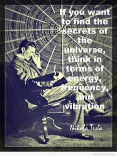 Vibrational Energy - If you want to find the secrets of the Universe, think in terms of energy, frequency and vibration Love Tesla. My long term illness is finally going away, and I think I might have found the love of my life. Affirmations, Inspiration Entrepreneur, Secrets Of The Universe, Quantum Physics, Science, Law Of Attraction, Attraction Quotes, Magick, Life Quotes