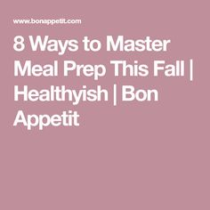 8 Ways to Master Meal Prep This Fall | Healthyish | Bon Appetit