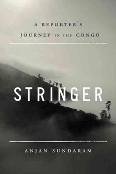 Stringer by Anjan Sundaram … one man's journey in the Congo as a freelance journalist ...