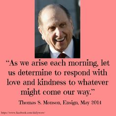 """As we arise each morning, let us determine to respond with love and kindness to whatever might come our way."" ~Thomas S. Monson"