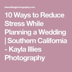 10 Ways to Reduce Stress While Planning a Wedding | Southern California - Kayla Illies Photography
