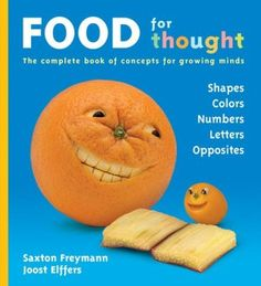 Food for Thought: The Complete Book of Concepts for Growing Minds by Joost Elffers, Saxton Freymann.  The five concepts every child must learn -- shapes, colors, numbers, ABCs, and opposites -- all in one outrageous book of vivacious veggies and fruits.