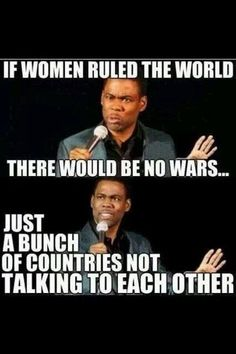 If woman ruled the world  So true