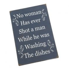 No Woman has Ever Shot A Man Metal Wall Plaque --- Quick Info: Price £11.50 This humorous wall plaque is a great addition for your home, and with its reference to washing the dishes it is ideal for the kitchen.   --- Available from Roman at Home. Images Copyright www.romanathome.com