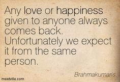 Any love or happiness given to anyone always comes back. Unfortunately we expect it from the same person. Brahmakumaris