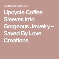 Upcycle Coffee Sleeves into Gorgeous Jewelry – Saved By Love Creations #coffeesleeves