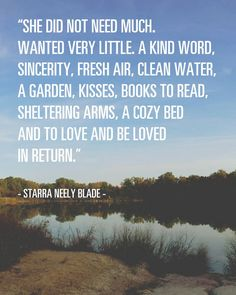 She did not need much. Wanted very little. A kind word, a garden, kisses, books to read, sheltering arms, a cozy bed and to love and be loved in return. -Starra Neely blade