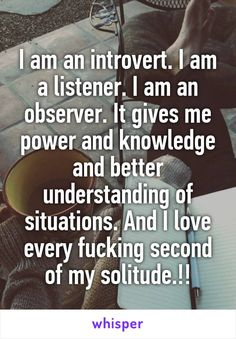 I am an introvert. I am a listener. I am an observer. It gives me power and knowledge and better understanding of situations. And I love every fucking second of my solitude.!!
