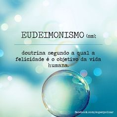 EUDEIMONISMO - http://papodehomem.com.br/sapiossexual-fosfeno-acidia-malaxofobia-ultracrepidanismo-outras/#