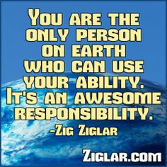 You are the only person on earth who | Ziglar